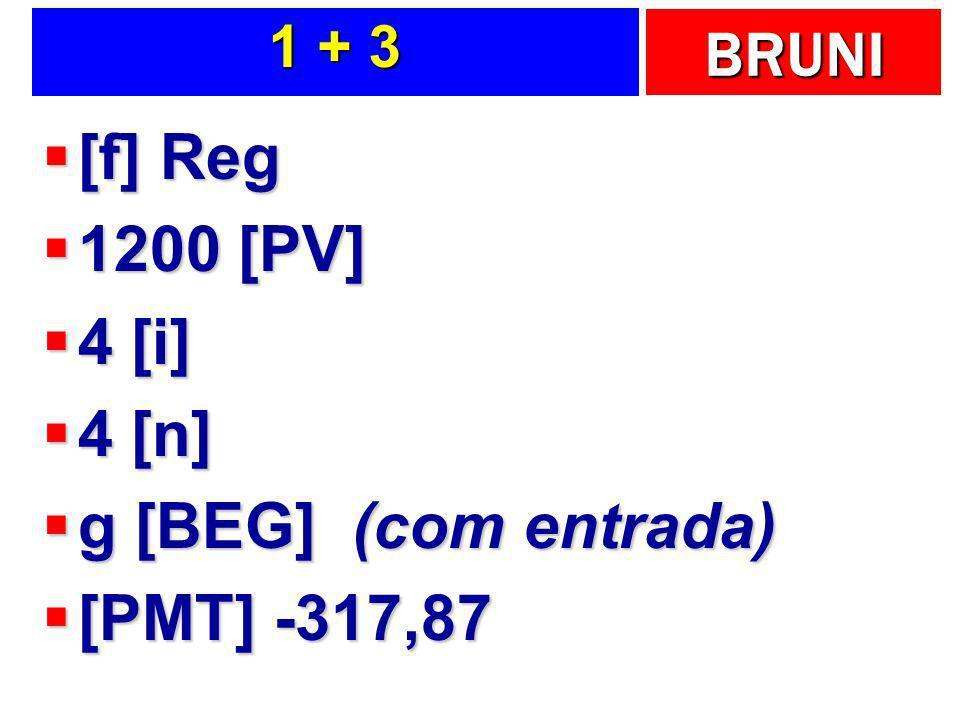 BRUNI 1 + 3 [f] Reg [f] Reg 1200 [PV] 1200 [PV] 4 [i] 4 [i] 4 [n] 4 [n] g [BEG] (com entrada) g [BEG] (com entrada) [PMT] -317,87 [PMT] -317,87