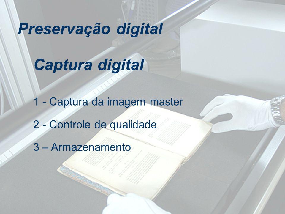 1 - Captura da imagem master 2 - Controle de qualidade 3 – Armazenamento Captura digital Preservação digital