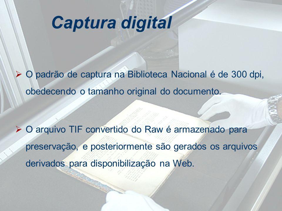 O padrão de captura na Biblioteca Nacional é de 300 dpi, obedecendo o tamanho original do documento. O arquivo TIF convertido do Raw é armazenado para