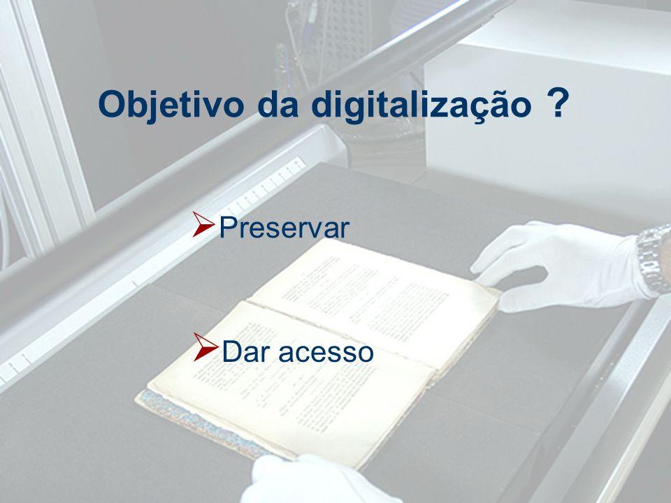Objetivo da digitalização ? Preservar Dar acesso