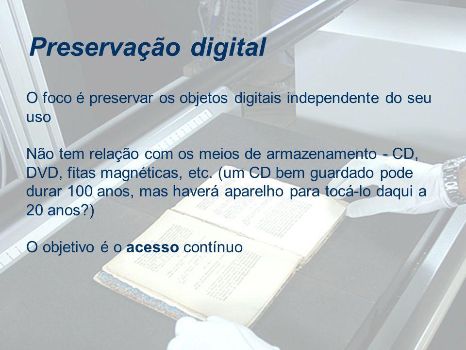 Preservação digital O foco é preservar os objetos digitais independente do seu uso Não tem relação com os meios de armazenamento - CD, DVD, fitas magn
