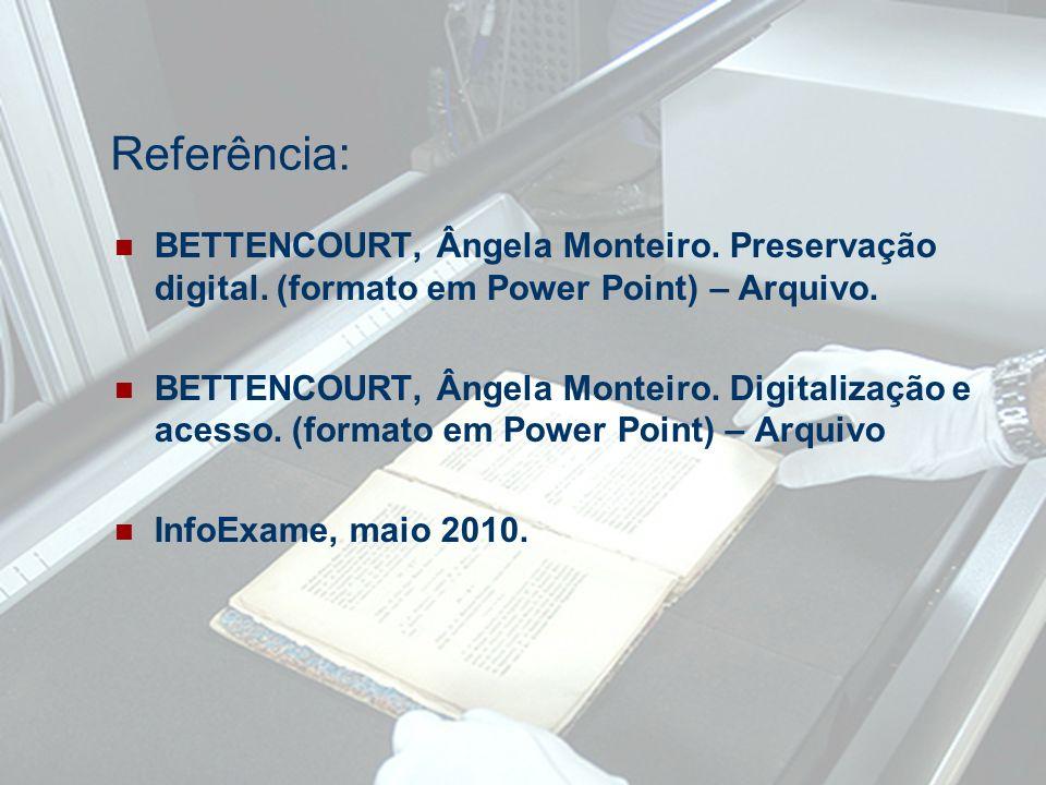 Referência: BETTENCOURT, Ângela Monteiro. Preservação digital. (formato em Power Point) – Arquivo. BETTENCOURT, Ângela Monteiro. Digitalização e acess