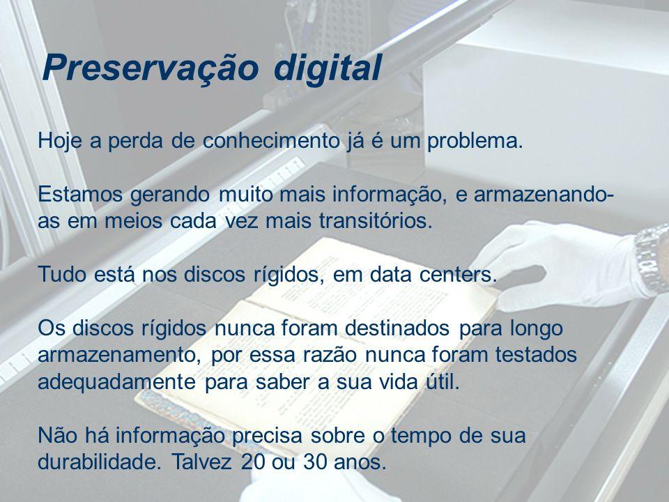 Preservação digital Hoje a perda de conhecimento já é um problema. Estamos gerando muito mais informação, e armazenando- as em meios cada vez mais tra