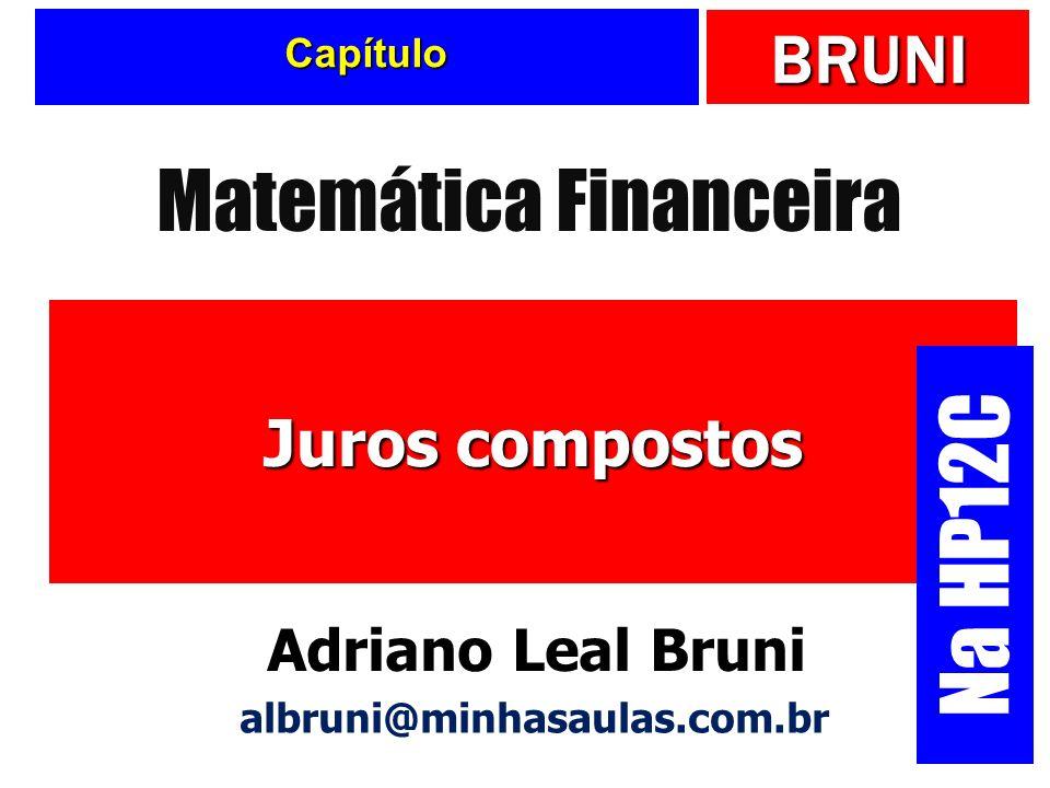 BRUNI Capítulo Juros compostos Matemática Financeira Adriano Leal Bruni albruni@minhasaulas.com.br Na HP12C