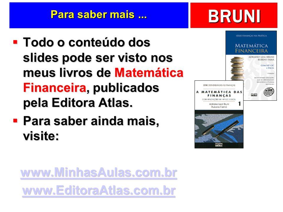 BRUNI Para saber mais... Todo o conteúdo dos slides pode ser visto nos meus livros de Matemática Financeira, publicados pela Editora Atlas. Todo o con