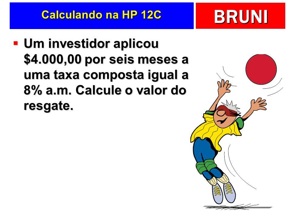 BRUNI Calculando na HP 12C Um investidor aplicou $4.000,00 por seis meses a uma taxa composta igual a 8% a.m. Calcule o valor do resgate. Um investido