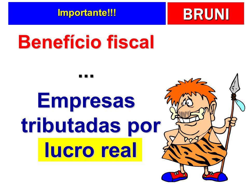 BRUNI Importante!!! Benefício fiscal... Empresas tributadas por lucro real