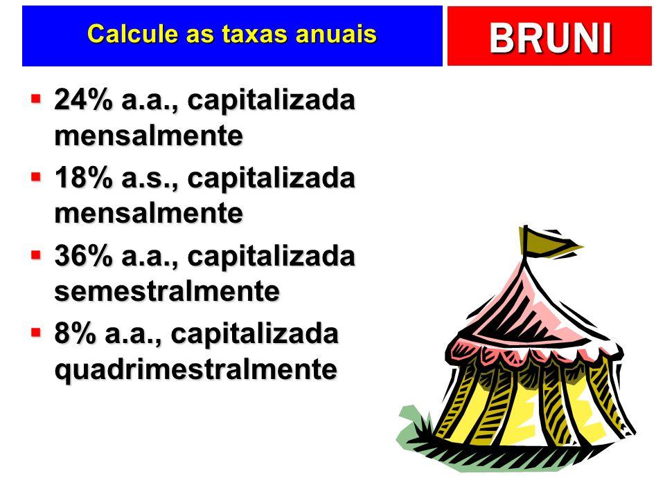 BRUNI Calcule as taxas anuais 24% a.a., capitalizada mensalmente 24% a.a., capitalizada mensalmente 18% a.s., capitalizada mensalmente 18% a.s., capit