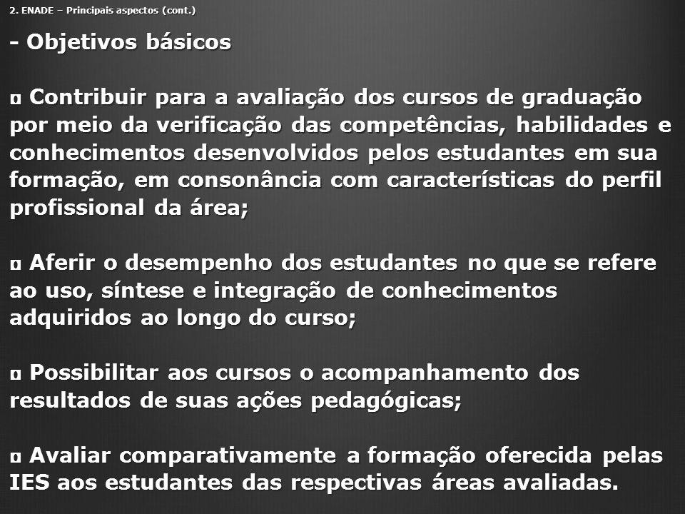 2. ENADE – Principais aspectos (cont.) - Objetivos básicos Contribuir para a avaliação dos cursos de graduação por meio da verificação das competência