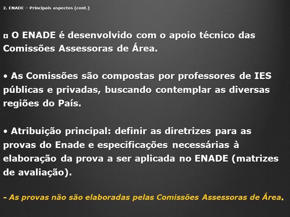 2. ENADE – Principais aspectos (cont.) O ENADE é desenvolvido com o apoio técnico das Comissões Assessoras de Área. O ENADE é desenvolvido com o apoio