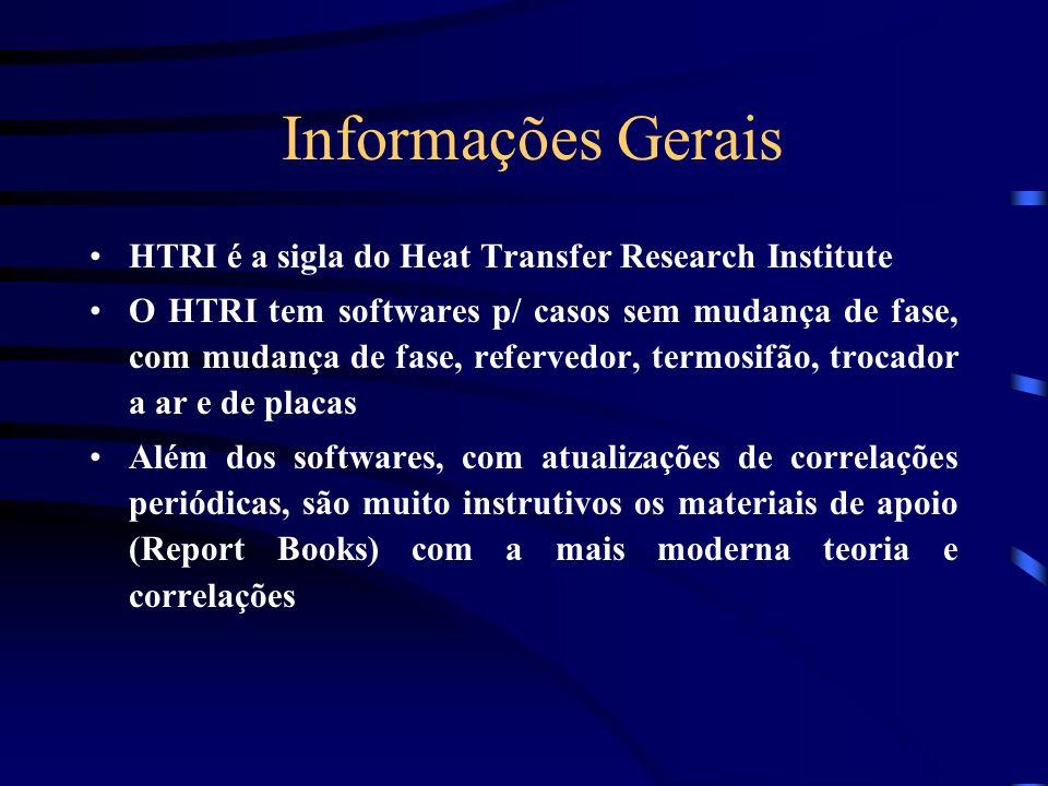 Informações Gerais HTRI é a sigla do Heat Transfer Research Institute O HTRI tem softwares p/ casos sem mudança de fase, com mudança de fase, refervedor, termosifão, trocador a ar e de placas Além dos softwares, com atualizações de correlações periódicas, são muito instrutivos os materiais de apoio (Report Books) com a mais moderna teoria e correlações