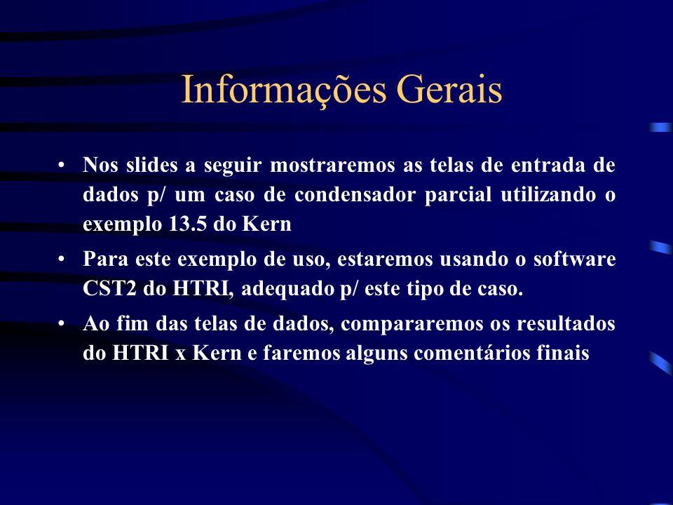 Informações Gerais Nos slides a seguir mostraremos as telas de entrada de dados p/ um caso de condensador parcial utilizando o exemplo 13.5 do Kern Para este exemplo de uso, estaremos usando o software CST2 do HTRI, adequado p/ este tipo de caso.
