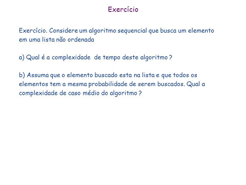 Exercício Exercício. Considere um algoritmo sequencial que busca um elemento em uma lista não ordenada a) Qual é a complexidade de tempo deste algorit