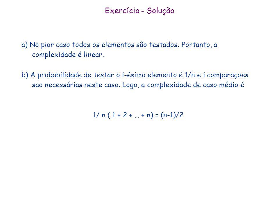 Exercício - Solução a) No pior caso todos os elementos são testados. Portanto, a complexidade é linear. b) A probabilidade de testar o i-ésimo element