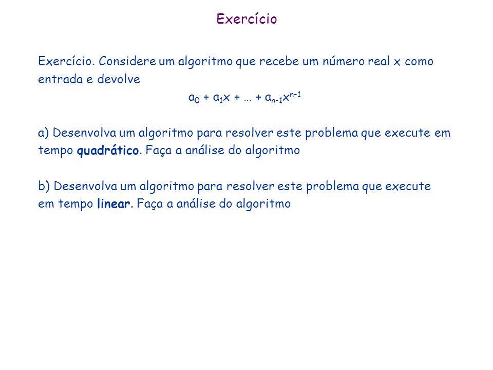 Exercício Exercício. Considere um algoritmo que recebe um número real x como entrada e devolve a 0 + a 1 x + … + a n-1 x n-1 a) Desenvolva um algoritm