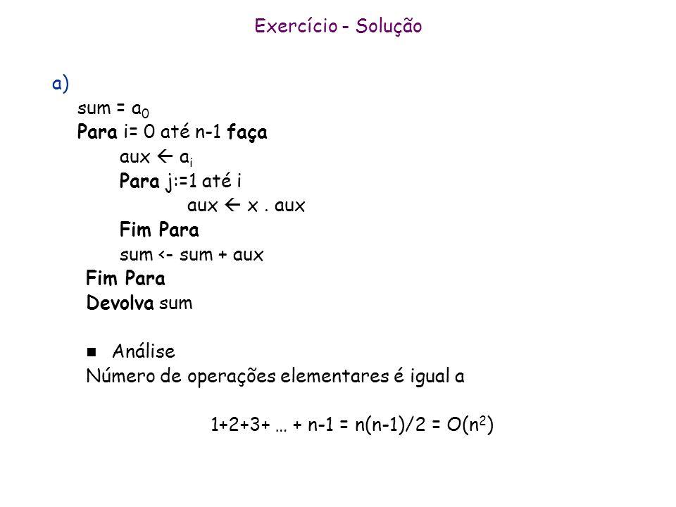 Exercício - Solução a) sum = a 0 Para i= 0 até n-1 faça aux a i Para j:=1 até i aux x. aux Fim Para sum <- sum + aux Fim Para Devolva sum n Análise Nú