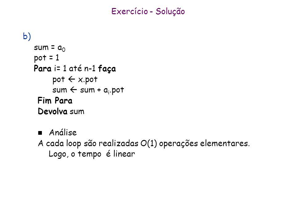 Exercício - Solução b) sum = a 0 pot = 1 Para i= 1 até n-1 faça pot x.pot sum sum + a i.pot Fim Para Devolva sum n Análise A cada loop são realizadas