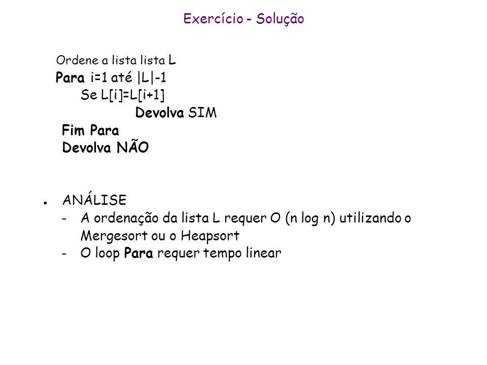 Exercício - Solução Ordene a lista lista L Para i=1 até |L|-1 Se L[i]=L[i+1] Devolva SIM Fim Para Devolva NÃO n ANÁLISE – A ordenação da lista L reque