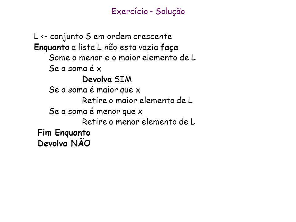 Exercício - Solução L <- conjunto S em ordem crescente Enquanto a lista L não esta vazia faça Some o menor e o maior elemento de L Se a soma é x Devol