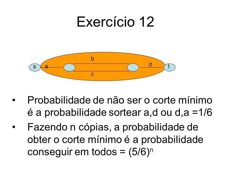 Exercício 12 Probabilidade de não ser o corte mínimo é a probabilidade sortear a,d ou d,a =1/6 Fazendo n cópias, a probabilidade de obter o corte míni