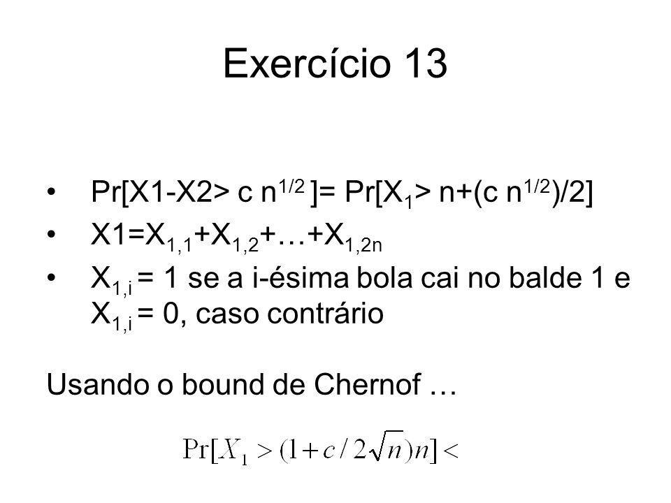 Exercício 13 Pr[X1-X2> c n 1/2 ]= Pr[X 1 > n+(c n 1/2 )/2] X1=X 1,1 +X 1,2 +…+X 1,2n X 1,i = 1 se a i-ésima bola cai no balde 1 e X 1,i = 0, caso cont