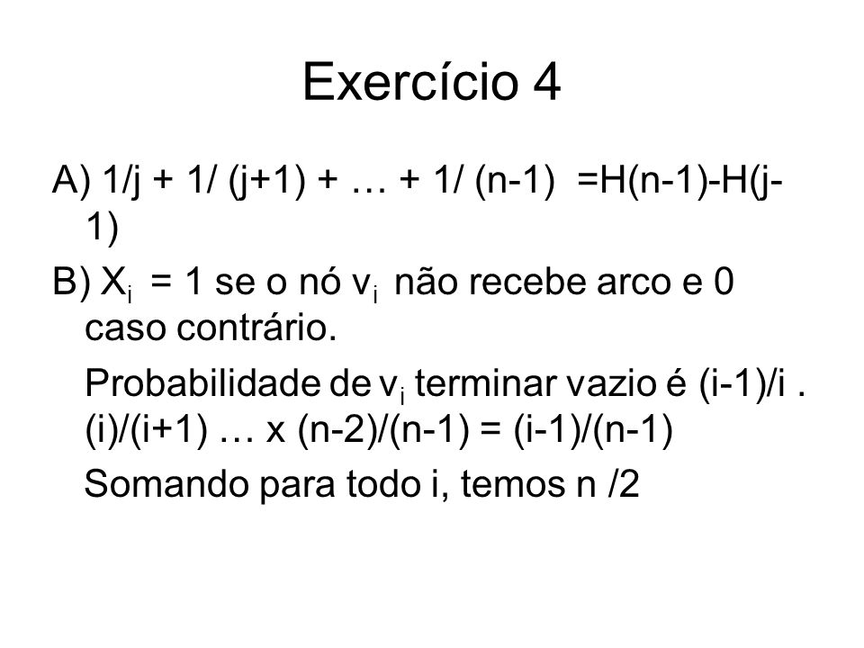 Exercício 4 A) 1/j + 1/ (j+1) + … + 1/ (n-1) =H(n-1)-H(j- 1) B) X i = 1 se o nó v i não recebe arco e 0 caso contrário. Probabilidade de v i terminar