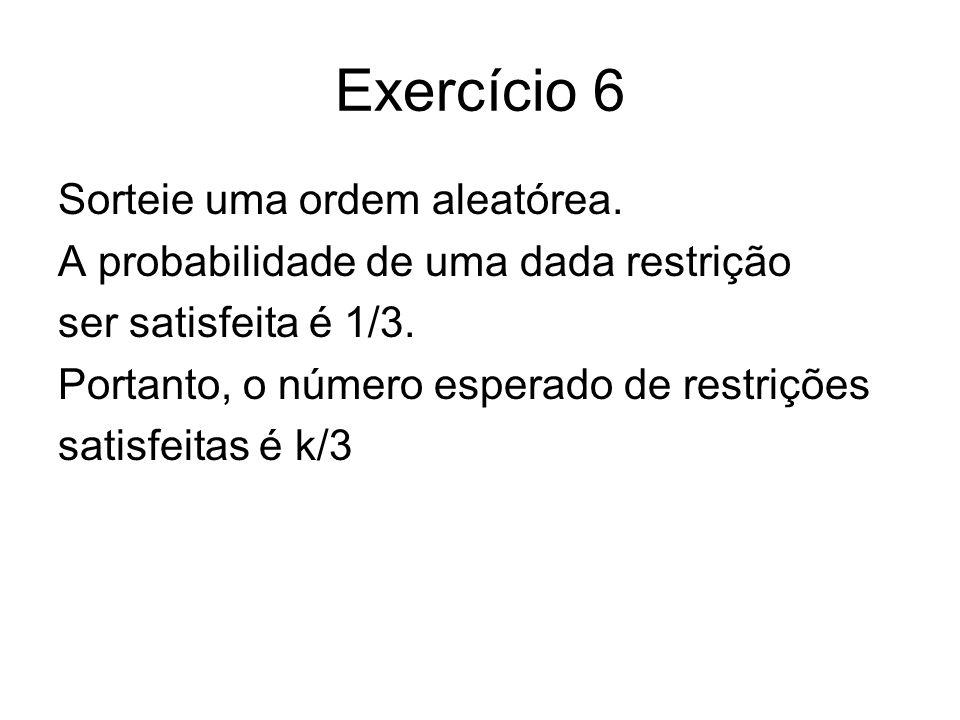 Exercício 6 Sorteie uma ordem aleatórea. A probabilidade de uma dada restrição ser satisfeita é 1/3. Portanto, o número esperado de restrições satisfe