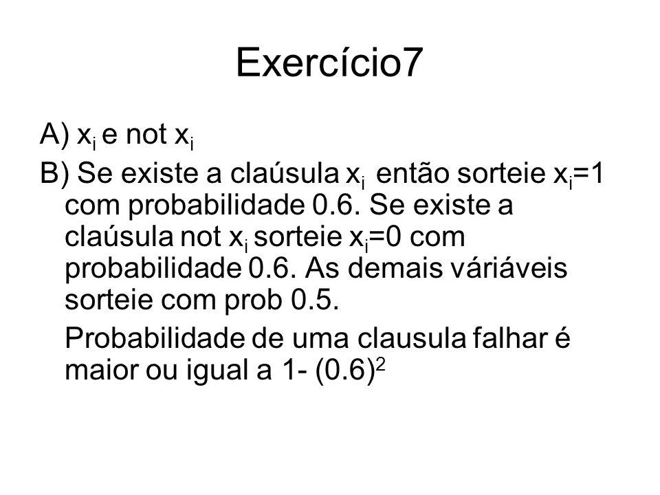 Exercício7 A) x i e not x i B) Se existe a claúsula x i então sorteie x i =1 com probabilidade 0.6. Se existe a claúsula not x i sorteie x i =0 com pr