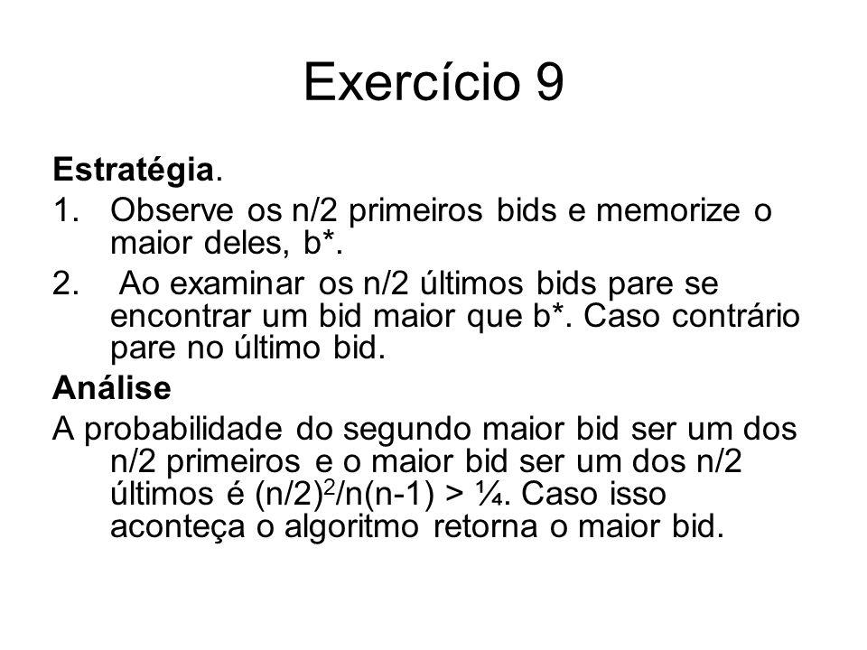 Exercício 9 Estratégia. 1.Observe os n/2 primeiros bids e memorize o maior deles, b*. 2. Ao examinar os n/2 últimos bids pare se encontrar um bid maio