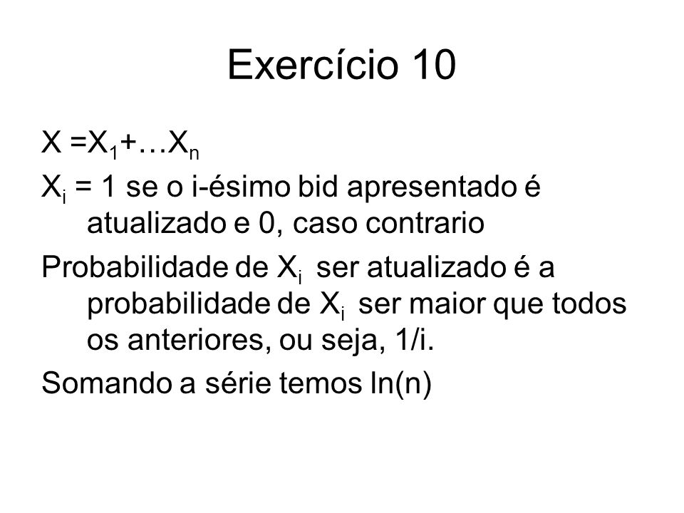 Exercício 10 X =X 1 +…X n X i = 1 se o i-ésimo bid apresentado é atualizado e 0, caso contrario Probabilidade de X i ser atualizado é a probabilidade