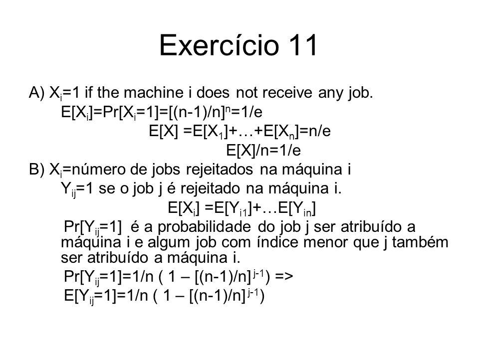 Exercício 11 A) X i =1 if the machine i does not receive any job. E[X i ]=Pr[X i =1]=[(n-1)/n] n =1/e E[X] =E[X 1 ]+…+E[X n ]=n/e E[X]/n=1/e B) X i =n