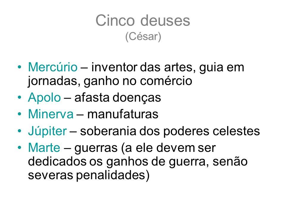 Cinco deuses (César) Mercúrio – inventor das artes, guia em jornadas, ganho no comércio Apolo – afasta doenças Minerva – manufaturas Júpiter – soberan