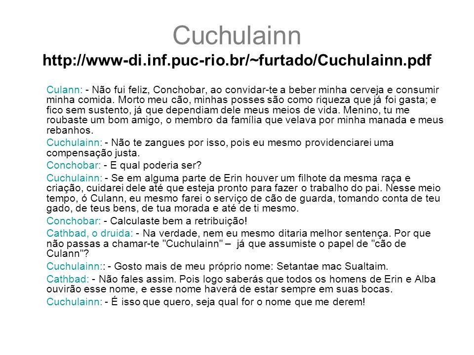 Cuchulainn http://www-di.inf.puc-rio.br/~furtado/Cuchulainn.pdf Culann: - Não fui feliz, Conchobar, ao convidar-te a beber minha cerveja e consumir mi