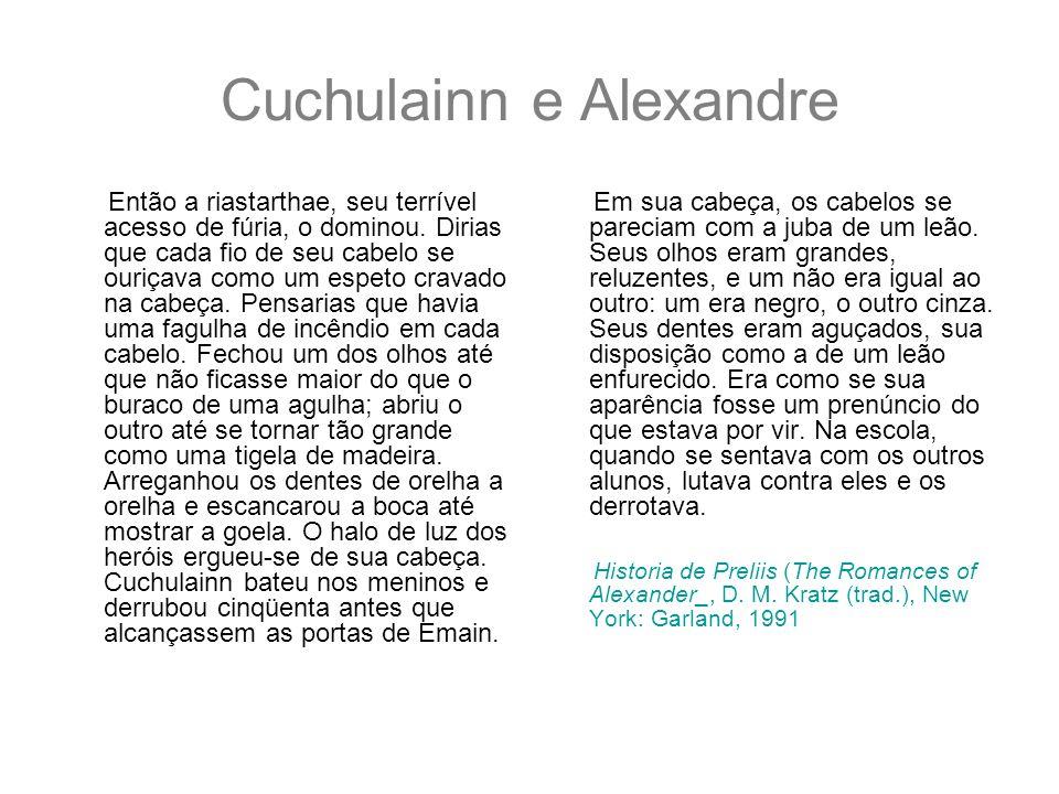 Cuchulainn e Alexandre Então a riastarthae, seu terrível acesso de fúria, o dominou. Dirias que cada fio de seu cabelo se ouriçava como um espeto crav