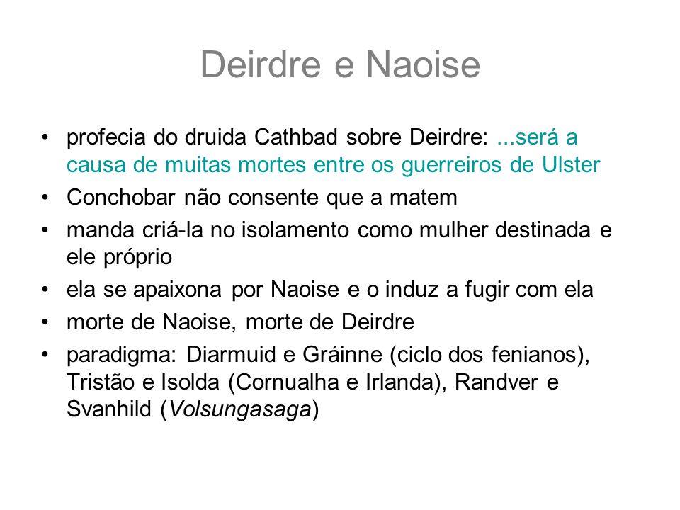 Deirdre e Naoise profecia do druida Cathbad sobre Deirdre:...será a causa de muitas mortes entre os guerreiros de Ulster Conchobar não consente que a