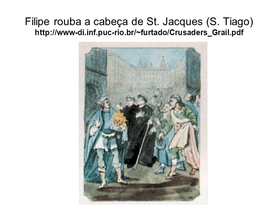 Filipe rouba a cabeça de St. Jacques (S. Tiago) http://www-di.inf.puc-rio.br/~furtado/Crusaders_Grail.pdf