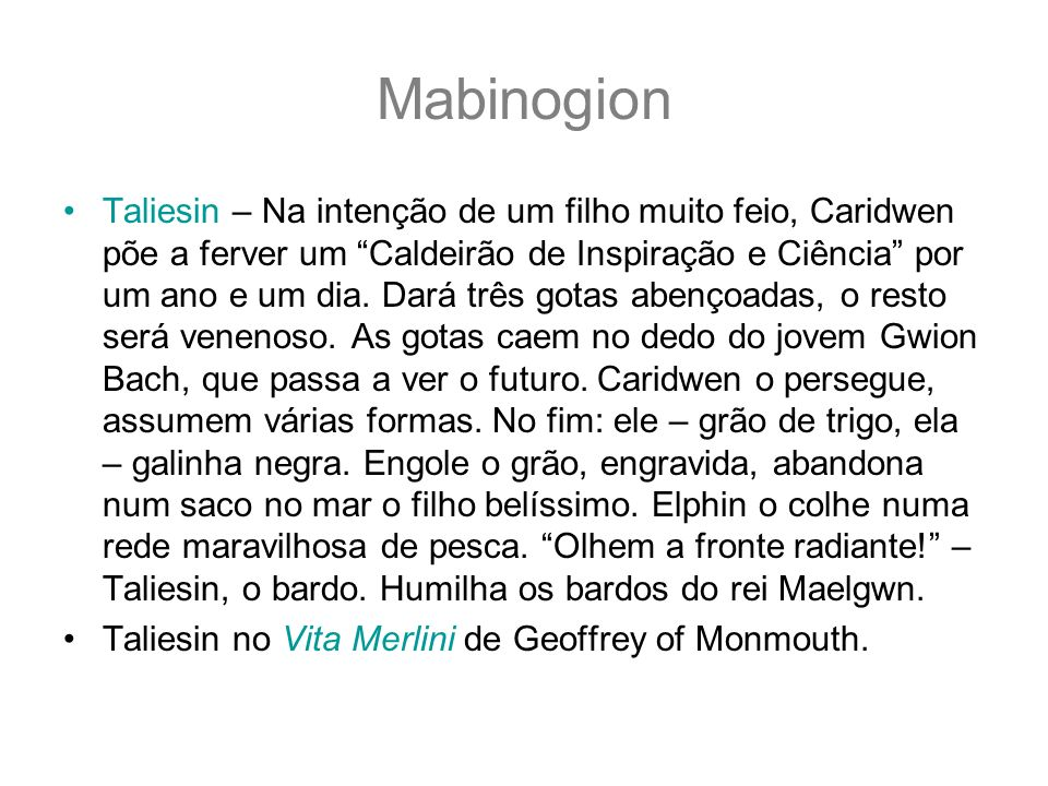 Mabinogion Taliesin – Na intenção de um filho muito feio, Caridwen põe a ferver um Caldeirão de Inspiração e Ciência por um ano e um dia. Dará três go