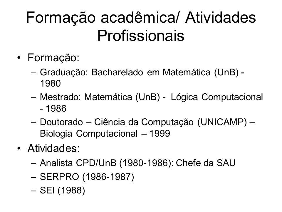 Formação acadêmica/ Atividades Profissionais Formação: –Graduação: Bacharelado em Matemática (UnB) - 1980 –Mestrado: Matemática (UnB) - Lógica Computacional - 1986 –Doutorado – Ciência da Computação (UNICAMP) – Biologia Computacional – 1999 Atividades: –Analista CPD/UnB (1980-1986): Chefe da SAU –SERPRO (1986-1987) –SEI (1988)