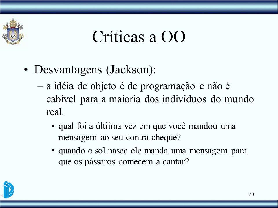 23 Críticas a OO Desvantagens (Jackson): –a idéia de objeto é de programação e não é cabível para a maioria dos indivíduos do mundo real. qual foi a ú
