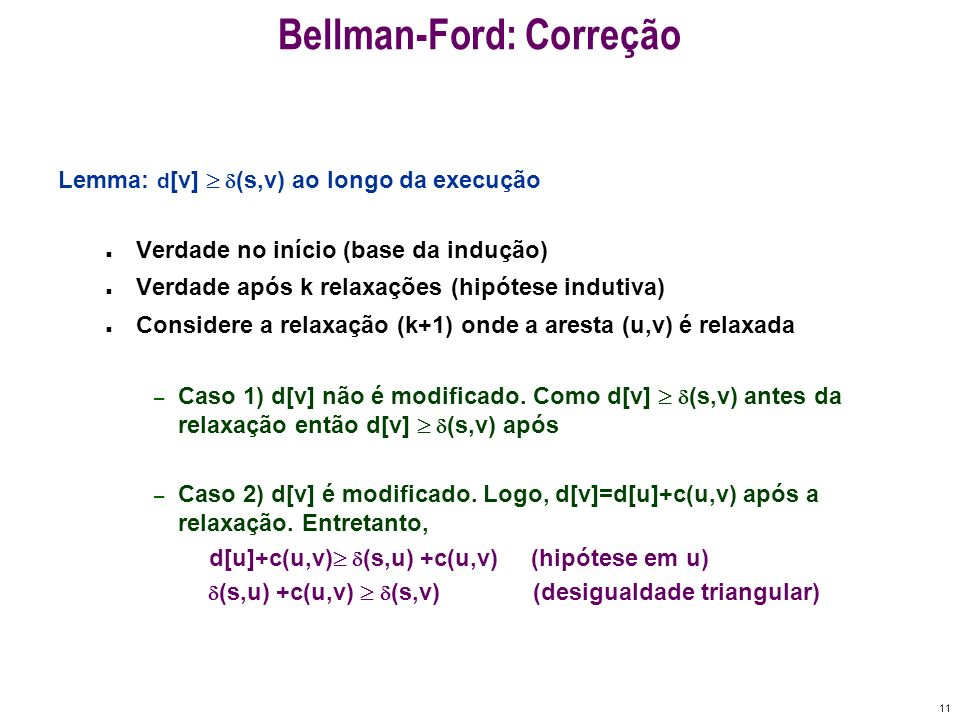 11 Bellman-Ford: Correção Lemma: d [v] (s,v) ao longo da execução n Verdade no início (base da indução) n Verdade após k relaxações (hipótese indutiva