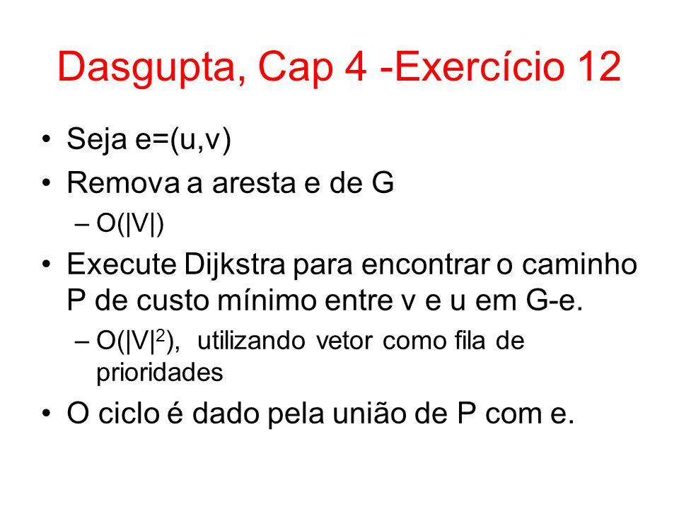 Dasgupta, Cap 4 -Exercício 12 Seja e=(u,v) Remova a aresta e de G –O(|V|) Execute Dijkstra para encontrar o caminho P de custo mínimo entre v e u em G