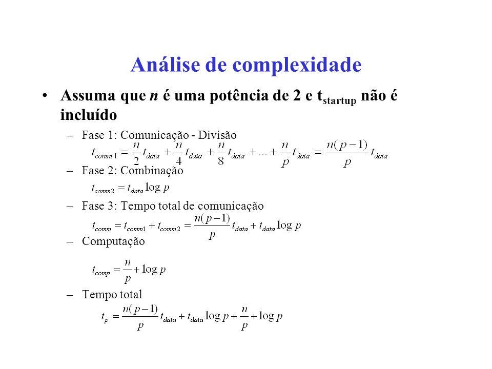 Análise de complexidade Assuma que n é uma potência de 2 e t startup não é incluído –Fase 1: Comunicação - Divisão –Fase 2: Combinação –Fase 3: Tempo total de comunicação –Computação –Tempo total