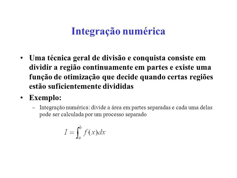 Integração numérica Uma técnica geral de divisão e conquista consiste em dividir a região continuamente em partes e existe uma função de otimização que decide quando certas regiões estão suficientemente divididas Exemplo: –Integração numérica: divide a área em partes separadas e cada uma delas pode ser calculada por um processo separado