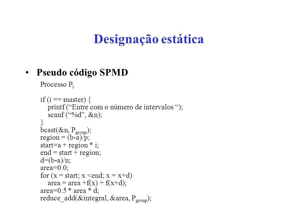 Designação estática Pseudo código SPMD Processo P i if (i == master) { printf (Entre com o número de intervalos ); scanf (%d, &n); } bcast(&n, P group ); region = (b-a)/p; start=a + region * i; end = start + region; d=(b-a)/n; area=0.0; for (x = start; x <end; x = x+d) area = area +f(x) + f(x+d); area=0.5 * area * d; reduce_add(&integral, &area, P group );