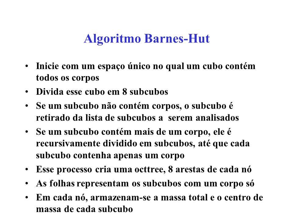 Algoritmo Barnes-Hut Inicie com um espaço único no qual um cubo contém todos os corpos Divida esse cubo em 8 subcubos Se um subcubo não contém corpos, o subcubo é retirado da lista de subcubos a serem analisados Se um subcubo contém mais de um corpo, ele é recursivamente dividido em subcubos, até que cada subcubo contenha apenas um corpo Esse processo cria uma octtree, 8 arestas de cada nó As folhas representam os subcubos com um corpo só Em cada nó, armazenam-se a massa total e o centro de massa de cada subcubo