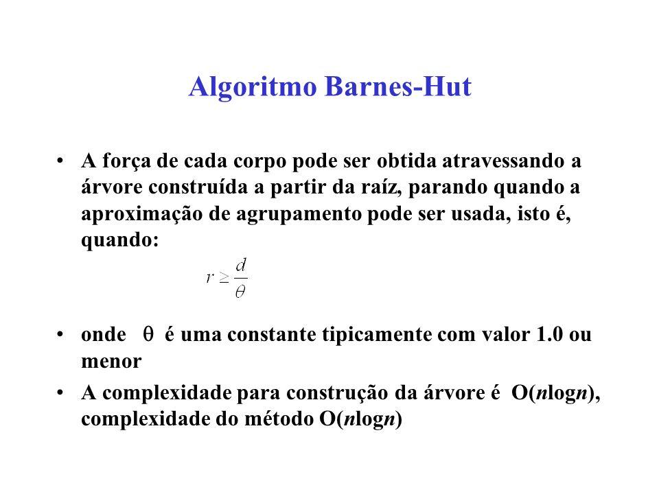 Algoritmo Barnes-Hut A força de cada corpo pode ser obtida atravessando a árvore construída a partir da raíz, parando quando a aproximação de agrupamento pode ser usada, isto é, quando: onde é uma constante tipicamente com valor 1.0 ou menor A complexidade para construção da árvore é O(nlogn), complexidade do método O(nlogn)