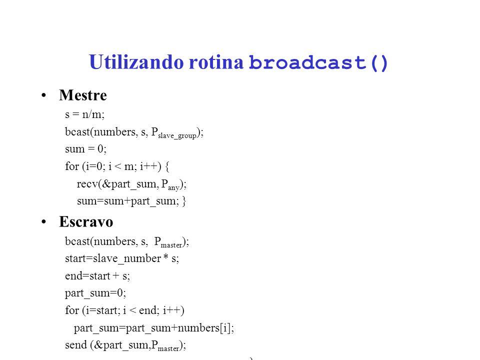 Utilizando rotina broadcast() Mestre s = n/m; bcast(numbers, s, P slave_group ); sum = 0; for (i=0; i < m; i++) { recv(&part_sum, P any ); sum=sum+part_sum; } Escravo bcast(numbers, s, P master ); start=slave_number * s; end=start + s; part_sum=0; for (i=start; i < end; i++) part_sum=part_sum+numbers[i]; send (&part_sum,P master ); }