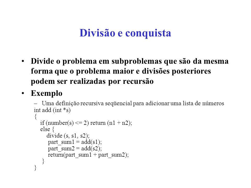 Divisão e conquista Divide o problema em subproblemas que são da mesma forma que o problema maior e divisões posteriores podem ser realizadas por recursão Exemplo –Uma definição recursiva seqüencial para adicionar uma lista de números int add (int *s) { if (number(s) <= 2) return (n1 + n2); else { divide (s, s1, s2); part_sum1 = add(s1); part_sum2 = add(s2); return(part_sum1 + part_sum2); }