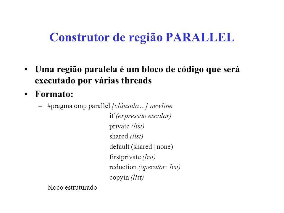 Construtor de região PARALLEL Uma região paralela é um bloco de código que será executado por várias threads Formato: –#pragma omp parallel [cláusula...] newline if (expressão escalar) private (list) shared (list) default (shared | none) firstprivate (list) reduction (operator: list) copyin (list) bloco estruturado