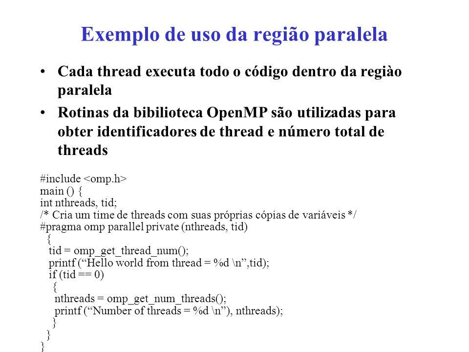 Exemplo de uso da região paralela Cada thread executa todo o código dentro da regiào paralela Rotinas da bibilioteca OpenMP são utilizadas para obter identificadores de thread e número total de threads #include main () { int nthreads, tid; /* Cria um time de threads com suas próprias cópias de variáveis */ #pragma omp parallel private (nthreads, tid) { tid = omp_get_thread_num(); printf (Hello world from thread = %d \n,tid); if (tid == 0) { nthreads = omp_get_num_threads(); printf (Number of threads = %d \n), nthreads); }